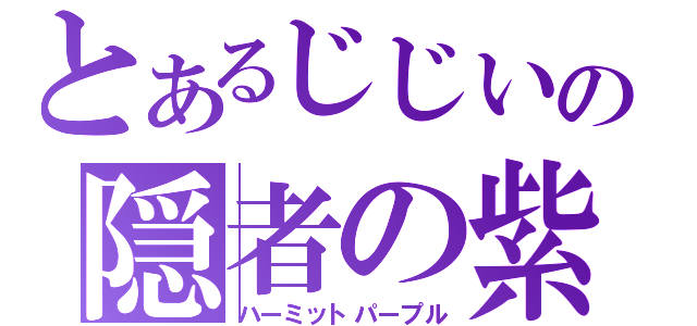 とあるじじいの隠者の紫