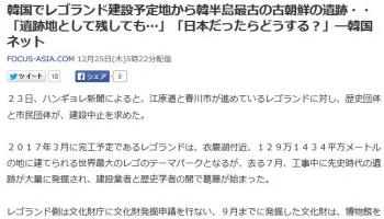 news韓国でレゴランド建設予定地から韓半島最古の古朝鮮の遺跡・・「遺跡地として残しても」「日本だったらどうする?」―韓国ネット