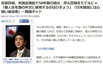 news安倍首相、米議会演説で58年前の祖父・岸元首相をモデルに=「個人史を国の外交に使用するのはひきょう」「日本国民には心強い指導者」―韓国ネット